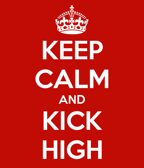 KEEP CALM AND KICK HIGH