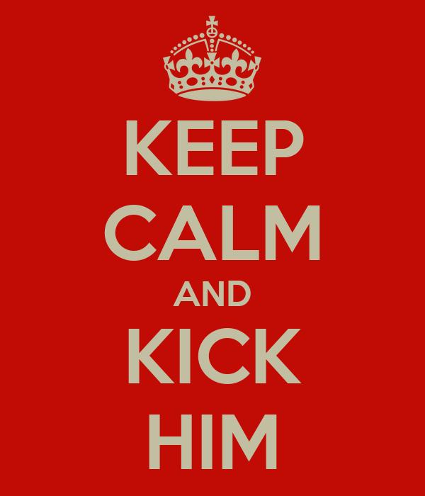 KEEP CALM AND KICK HIM