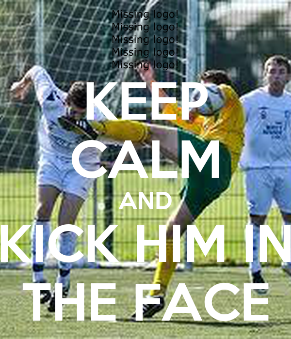 KEEP CALM AND KICK HIM IN THE FACE