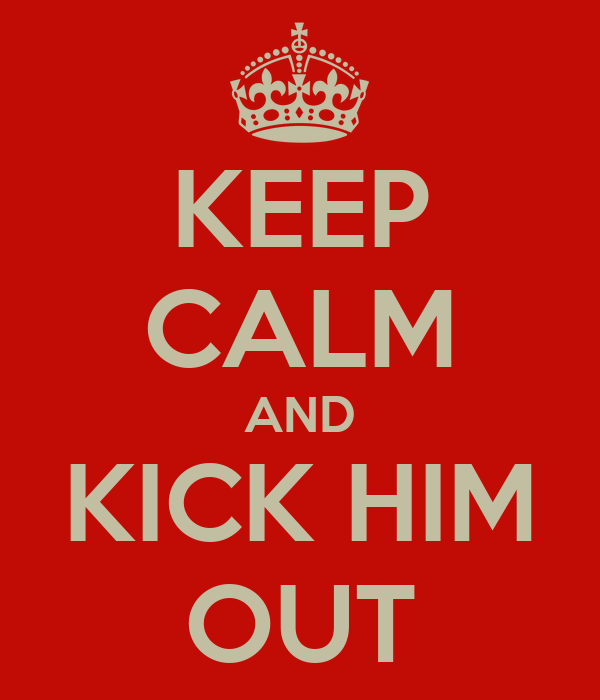 KEEP CALM AND KICK HIM OUT