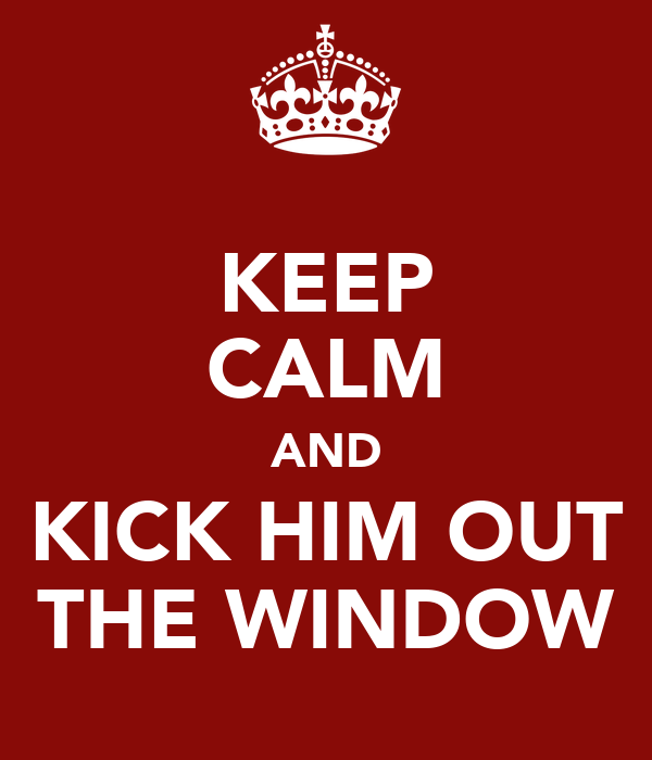 KEEP CALM AND KICK HIM OUT THE WINDOW