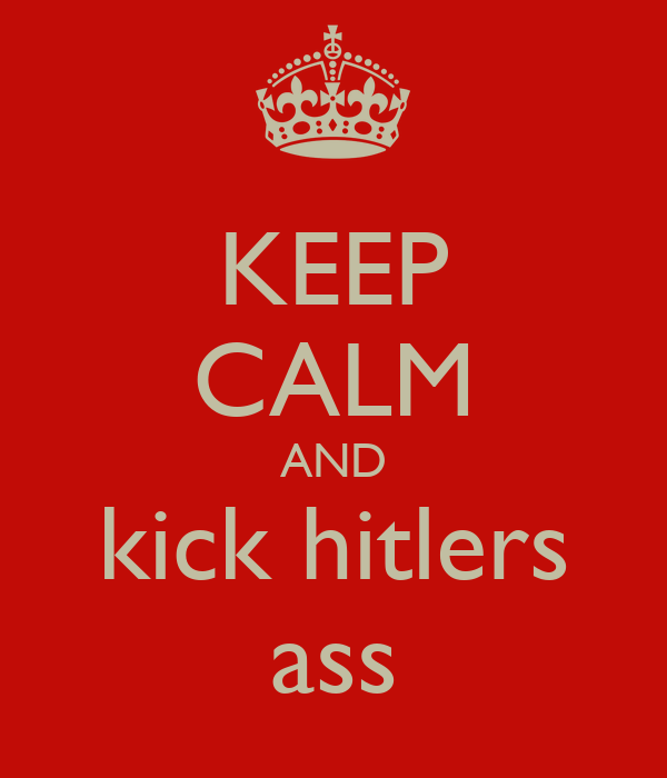 KEEP CALM AND kick hitlers ass