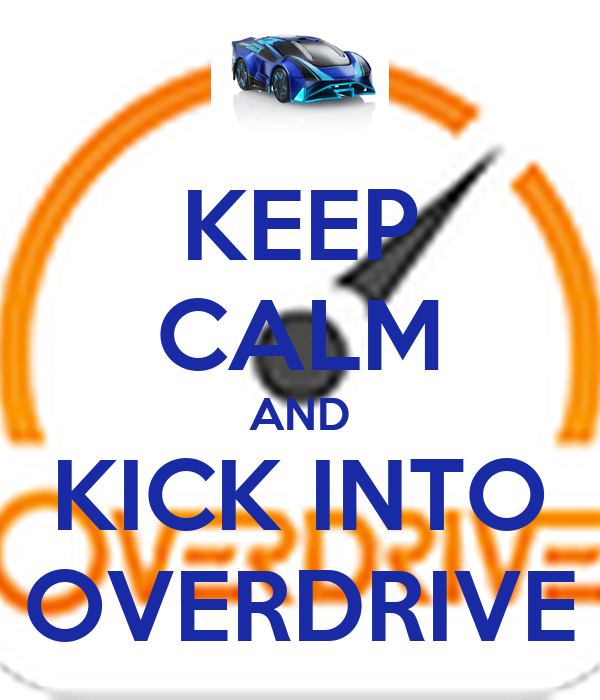KEEP CALM AND KICK INTO OVERDRIVE