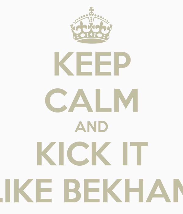KEEP CALM AND KICK IT LIKE BEKHAM