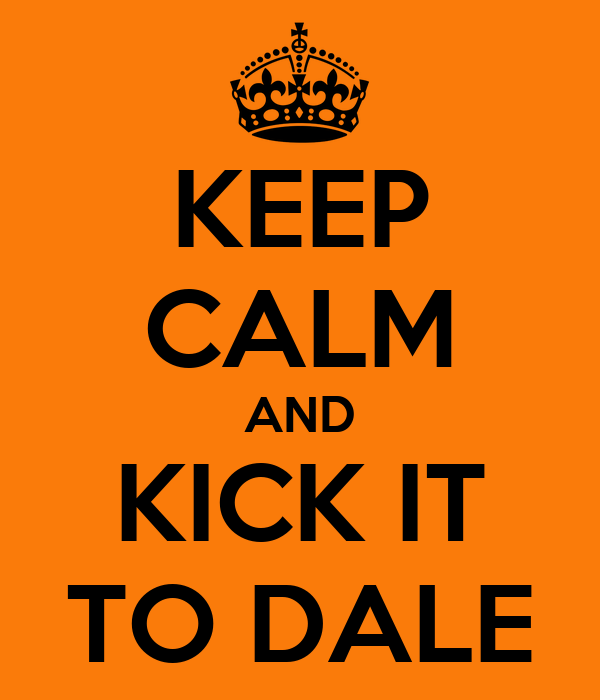 KEEP CALM AND KICK IT TO DALE