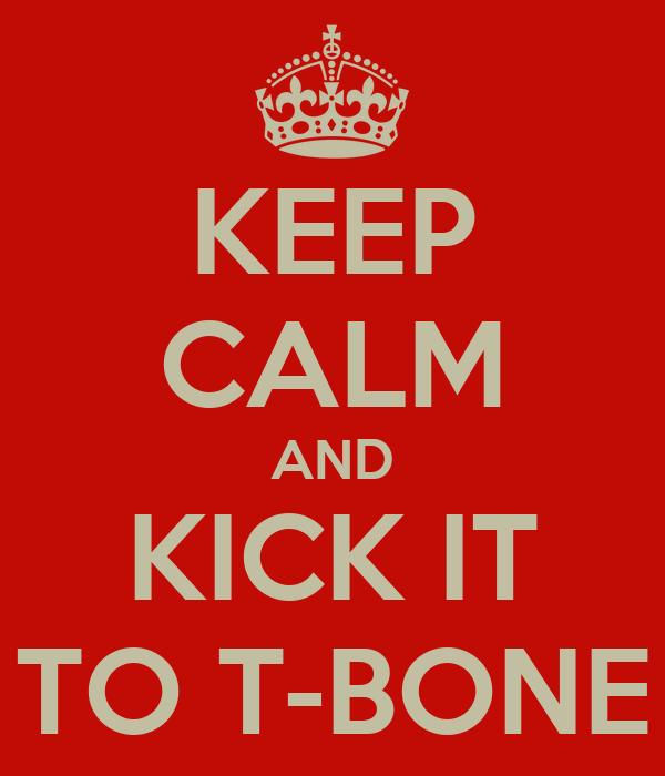 KEEP CALM AND KICK IT TO T-BONE