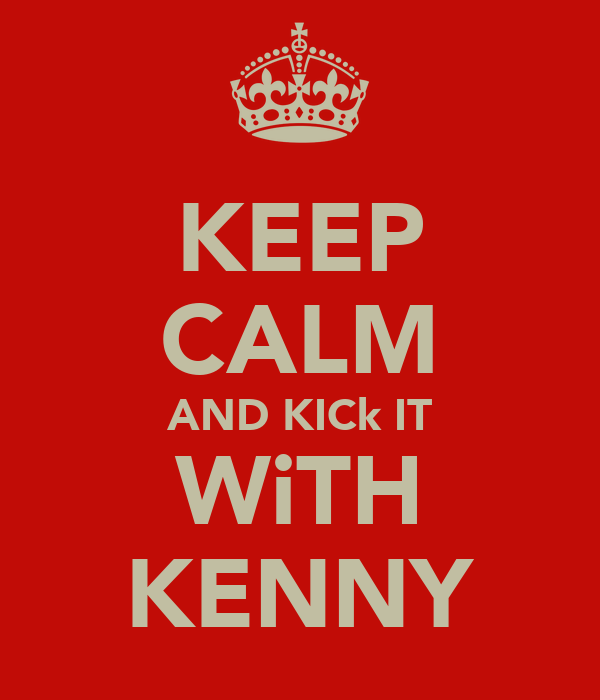 KEEP CALM AND KICk IT WiTH KENNY