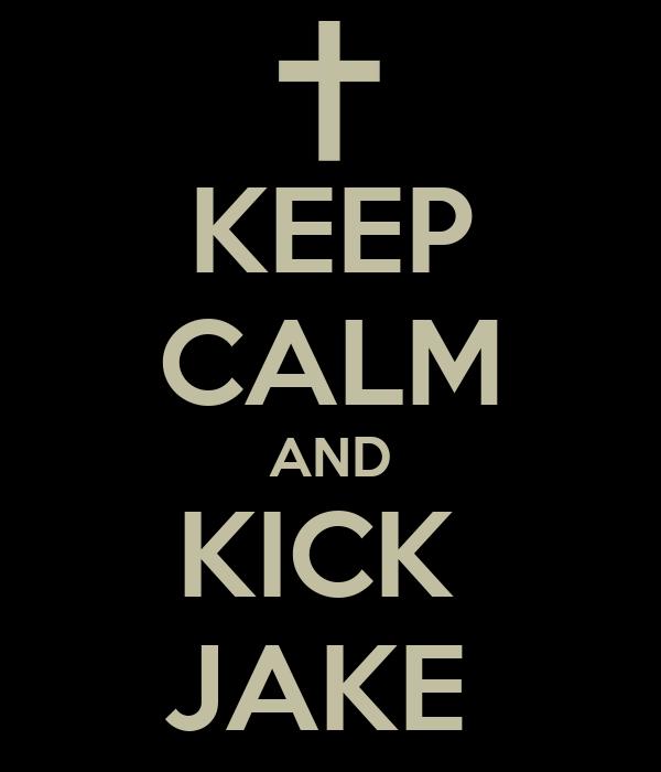 KEEP CALM AND KICK  JAKE