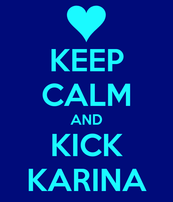 KEEP CALM AND KICK KARINA