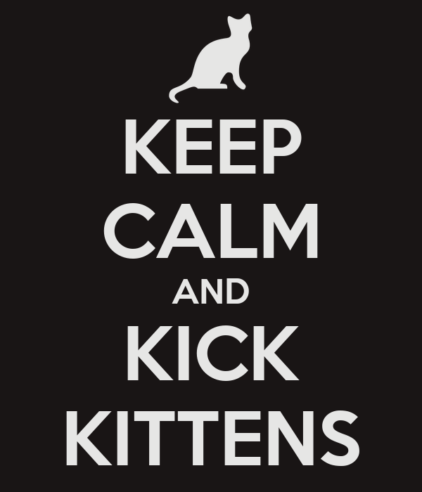 KEEP CALM AND KICK KITTENS