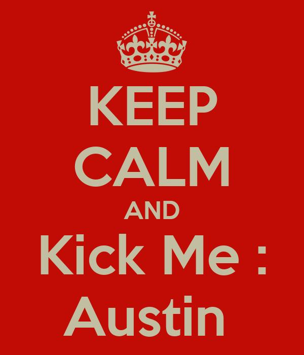 KEEP CALM AND Kick Me : Austin