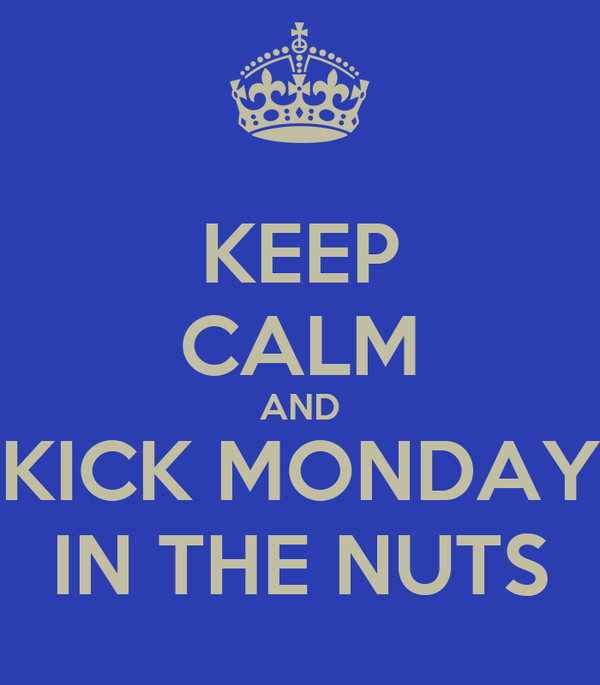 KEEP CALM AND KICK MONDAY IN THE NUTS