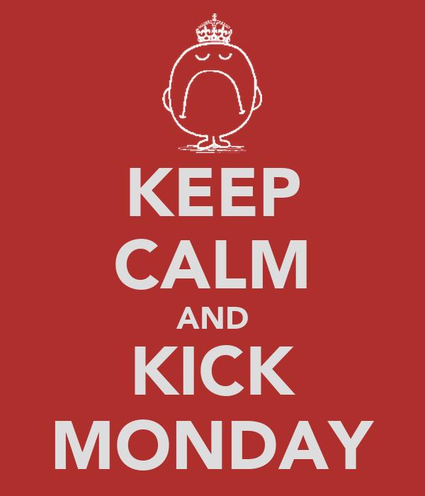 KEEP CALM AND KICK MONDAY