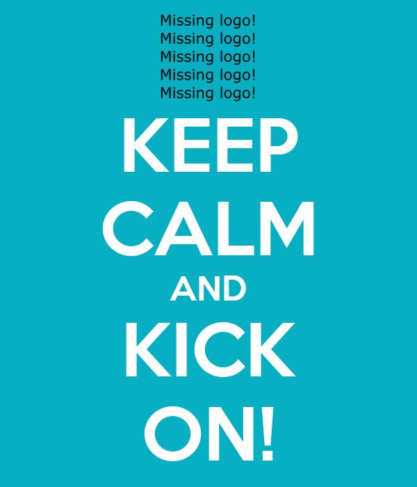 KEEP CALM AND KICK ON!