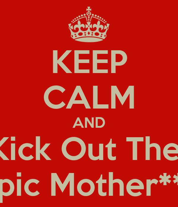 KEEP CALM AND Kick Out The  Epic Mother***