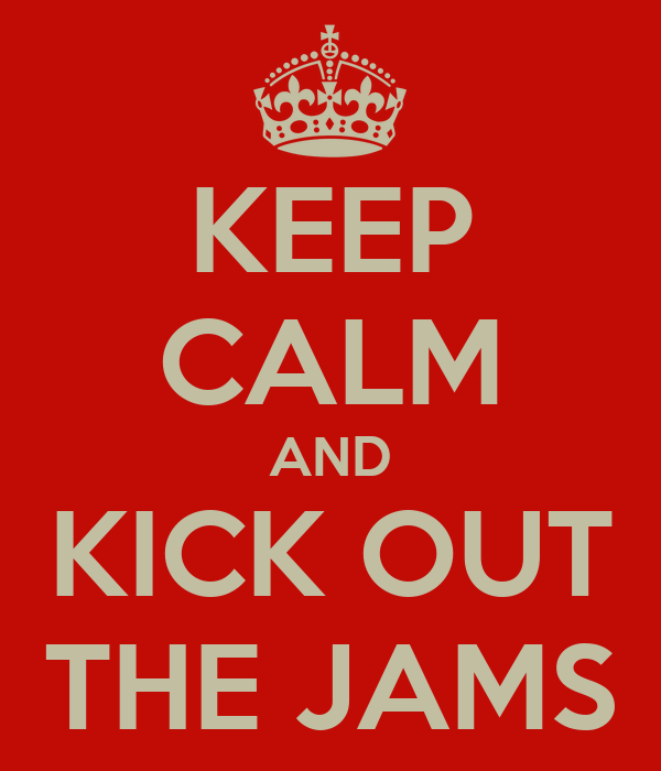 KEEP CALM AND KICK OUT THE JAMS