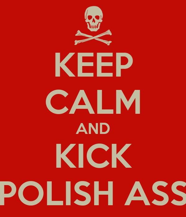 KEEP CALM AND KICK POLISH ASS