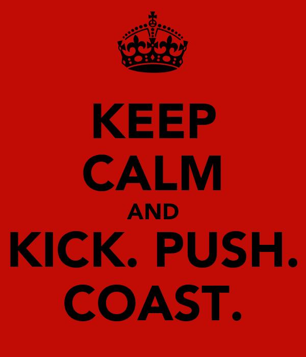 KEEP CALM AND KICK. PUSH. COAST.