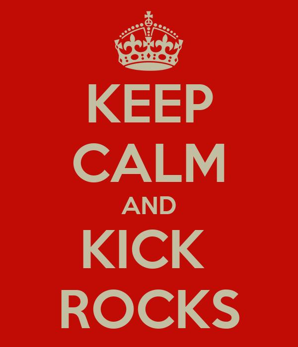 KEEP CALM AND KICK  ROCKS