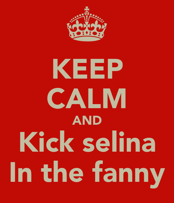 KEEP CALM AND Kick selina In the fanny