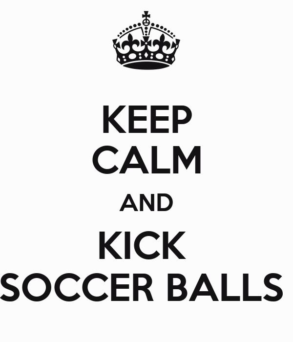 KEEP CALM AND KICK  SOCCER BALLS