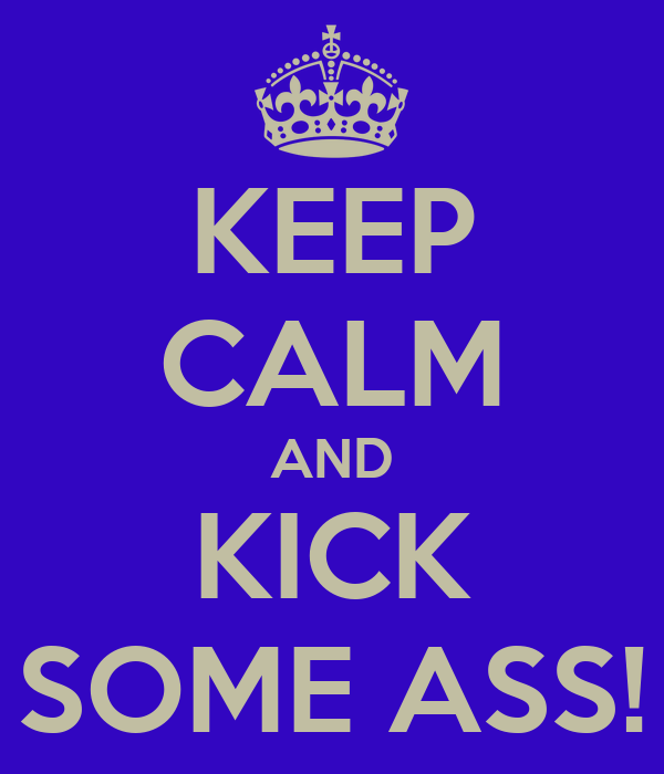 KEEP CALM AND KICK SOME ASS!