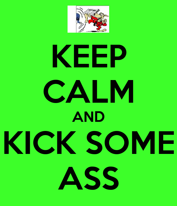 KEEP CALM AND KICK SOME ASS