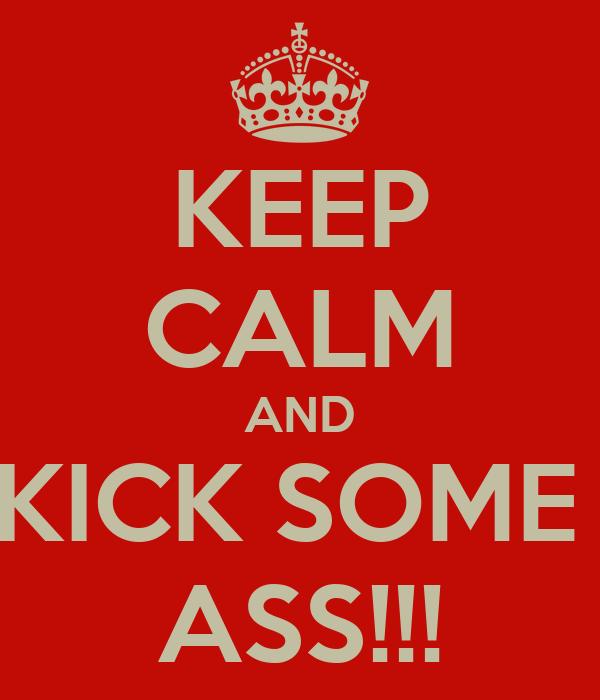 KEEP CALM AND KICK SOME  ASS!!!