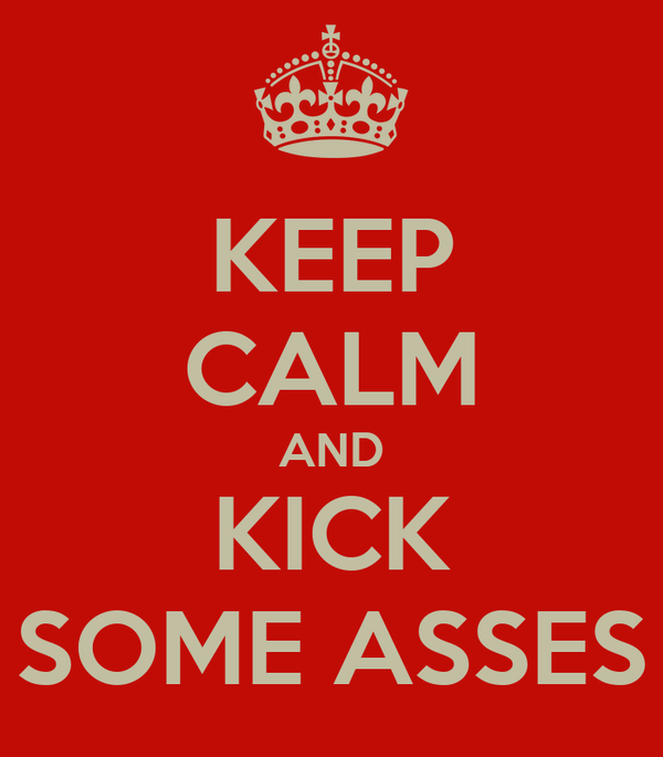 KEEP CALM AND KICK SOME ASSES