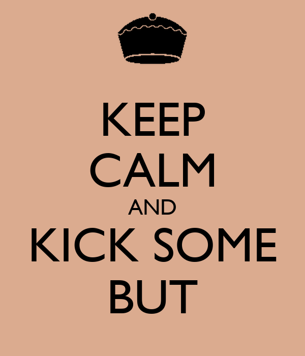 KEEP CALM AND KICK SOME BUT