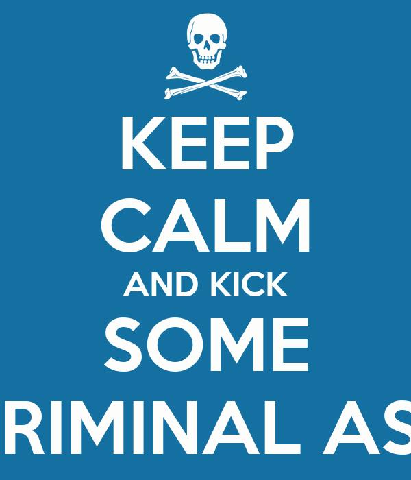 KEEP CALM AND KICK SOME CRIMINAL ASS