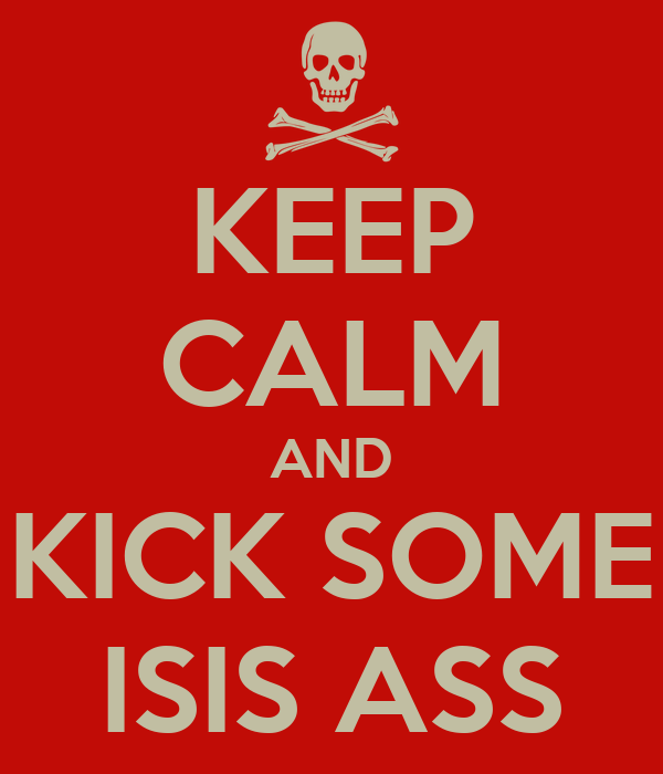 KEEP CALM AND KICK SOME ISIS ASS
