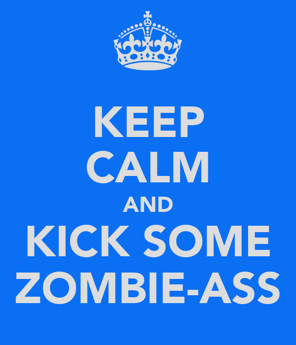 KEEP CALM AND KICK SOME ZOMBIE-ASS