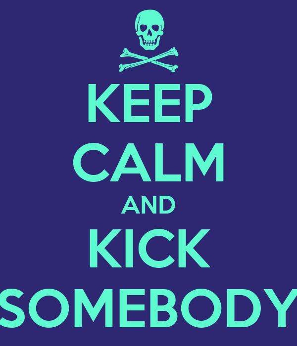 KEEP CALM AND KICK SOMEBODY