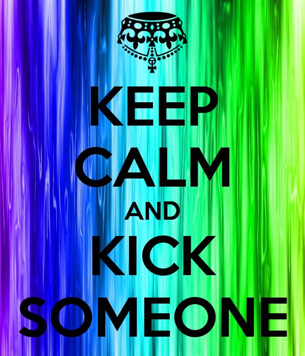 KEEP CALM AND KICK SOMEONE