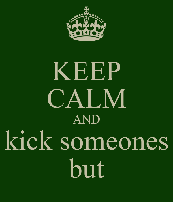 KEEP CALM AND kick someones but
