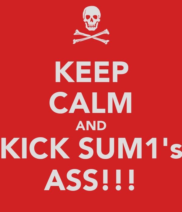 KEEP CALM AND KICK SUM1's ASS!!!
