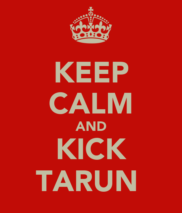 KEEP CALM AND KICK TARUN