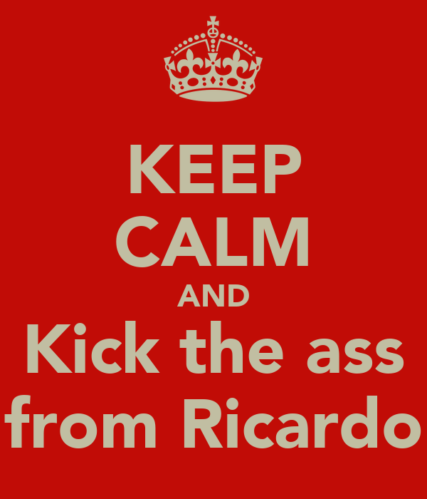 KEEP CALM AND Kick the ass from Ricardo
