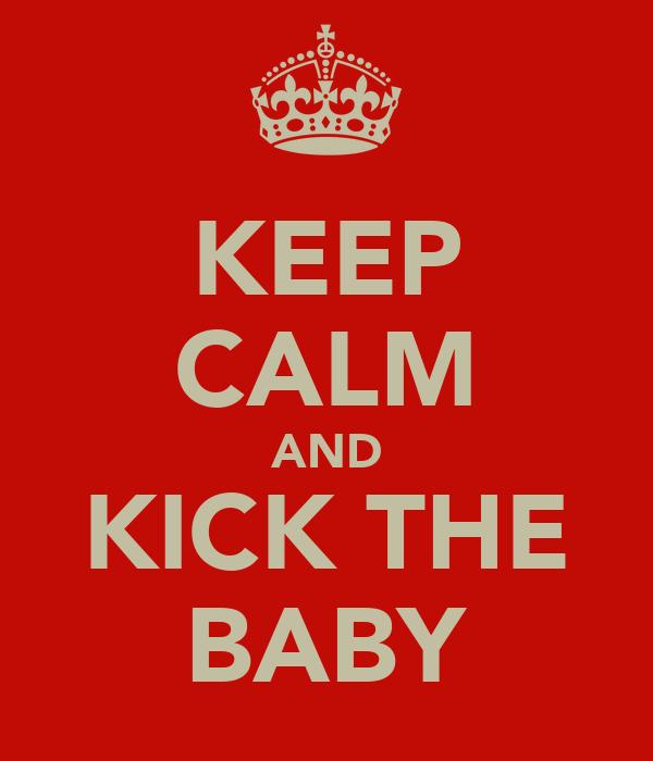 KEEP CALM AND KICK THE BABY