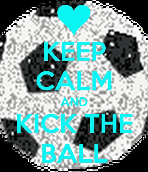 KEEP CALM AND KICK THE BALL
