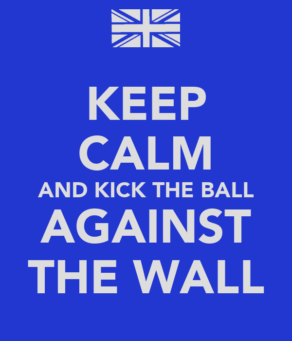 KEEP CALM AND KICK THE BALL AGAINST THE WALL