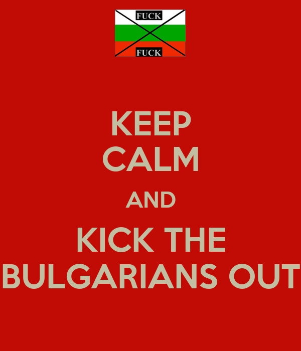 KEEP CALM AND KICK THE BULGARIANS OUT