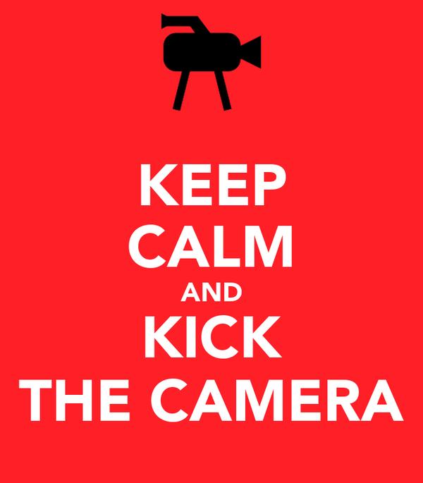 KEEP CALM AND KICK THE CAMERA