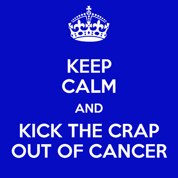 KEEP CALM AND KICK THE CRAP OUT OF CANCER