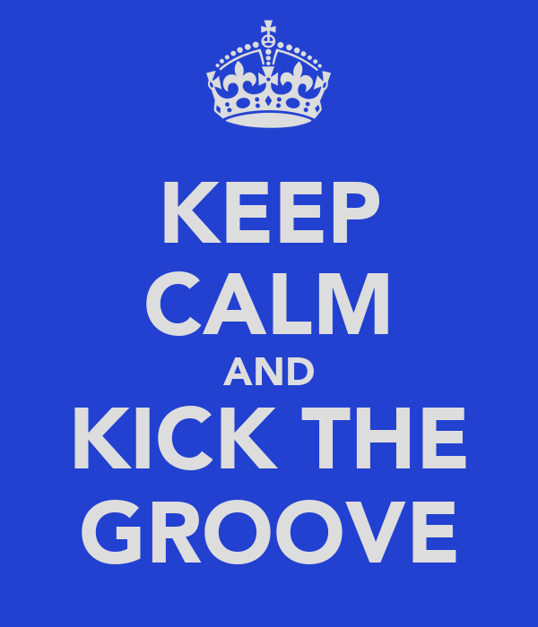 KEEP CALM AND KICK THE GROOVE