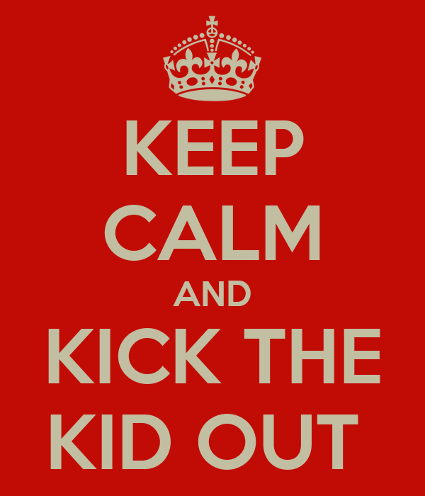 KEEP CALM AND KICK THE KID OUT