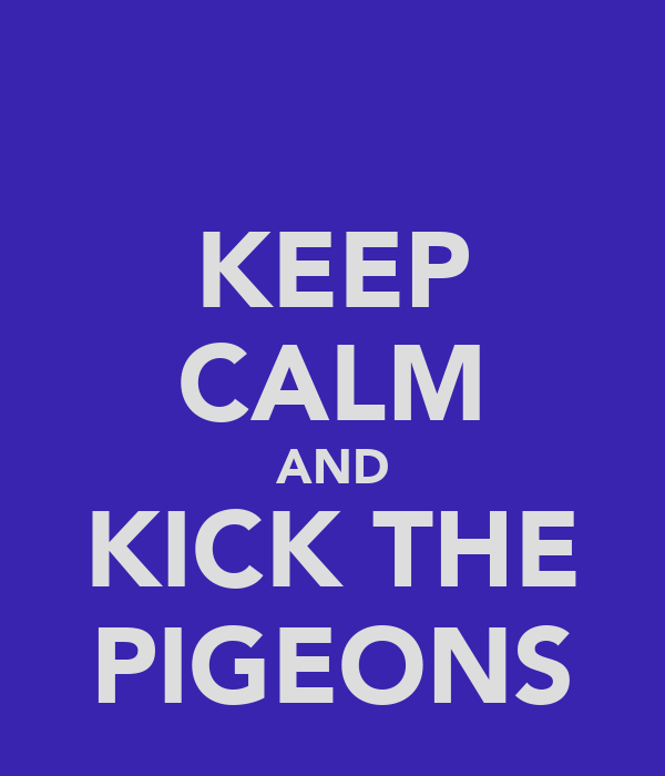 KEEP CALM AND KICK THE PIGEONS