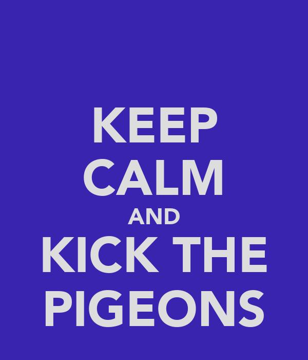 KEEP CALM AND KICK THE PIGEONS