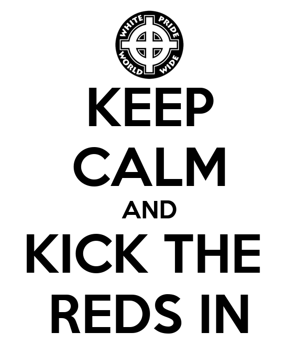 KEEP CALM AND KICK THE  REDS IN